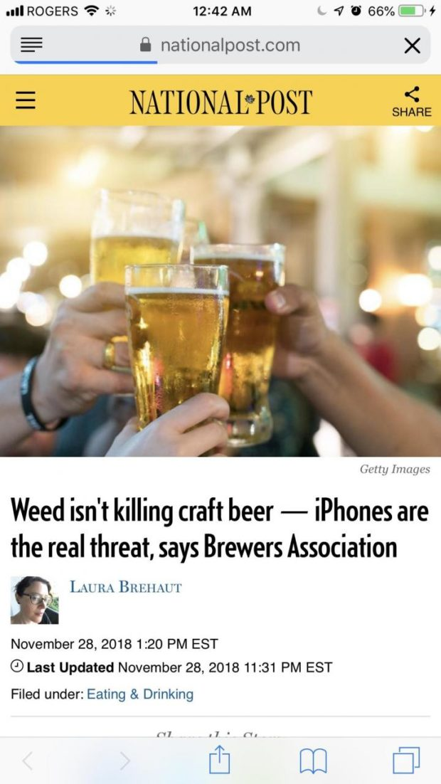 all ROGERS '5: a? 12:42 AM a, 4 '6 66% @'f 8 nationalpost.com X NATIONAL'rPOST < I -j I. . ' , Ji . III . Getty Images Weed isn't killing craft beer — iPhones are the real threat, says Brewers Association 5' LAURA BREI lAU'l' . *5 t ' November 28, 2018 1:20 PM EST (9 Last Updated November 28, 2018 11:31 PM EST Filed under: Eating & Drinking n, l, ' n: ['3 [I1 [:17 https://inspirational.ly