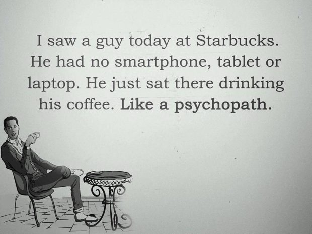 I saw a guy today at Starbucks. He had no smartphone, tablet or laptop. He just sat there drinking his coffee. Like a psychopath. https://inspirational.ly