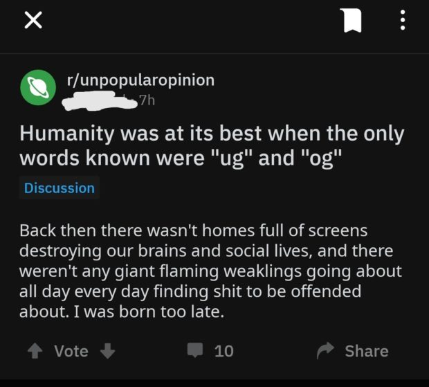 """X I r/unpopularopinion u—w Humanity was at its best when the only words known were """"ug"""" and """"og"""" Discussion Back then there wasn't homes full of screens destroying our brains and social lives, and there weren't any giant flaming weaklings going about all day every day finding shit to be offended about. I was born too late. Vote 10 Share https://inspirational.ly"""