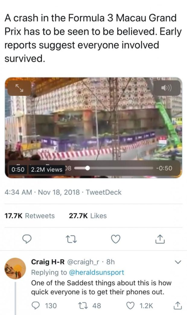 """A crash in the Formula 3 Macau Grand Prix has to be seen to be believed. Early reports suggest everyone involved survived. 02:50 2.2M views 38 _. 4:34 AM - Nov 18, 2018 - TweetDeck 17.7K Retweets 27.7K Likes Q T3 C? £1 Craig H-R @craigh_r - 8h v E"""" Replying to @heraldsunsport """" One of the Saddest things about this is how quick everyone is to get their phones out. Q 130 ft 48 C? 1.2K t1: https://inspirational.ly"""