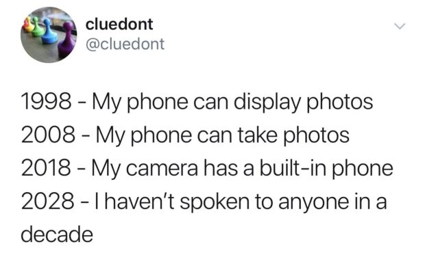 '9' cluedont . ' @cluedont 1998 — My phone can display photos 2008 — My phone can take photos 2018 — My camera has a built—in phone 2028 — I haven't spoken to anyone in https://inspirational.ly