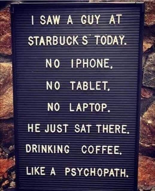 3; a a L. ;:: av ' N0 WHERE?— Lg '5? 3 N0 TABLET. ;- _ .31 N0 LAPTOP. '4 HE JUST SATTHERE. *5; DRINKING COFFEE. LIKEA PSYCHOPATH. | ~ ' 7.- x - -. . 3. as '- '2 https://inspirational.ly