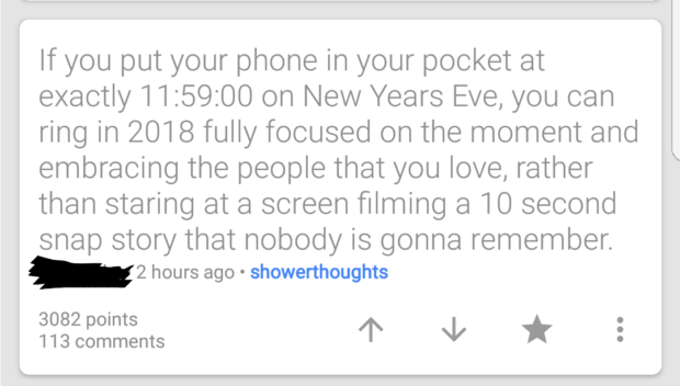If you put your phone in your pocket at exactly 11:59:00 on New Years Eve, you can ring in 2018 fully focused on the moment and embracing the people that you love, rather than staring at a screen filming a 10 second snap story that nobody is gonna remember. . 2 hours ago . showerthoughts 3082 points 113 comments 4' '1' * https://inspirational.ly
