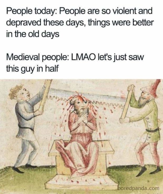 People today: People are so violent and depraved these days, things were better in the old days Medieval people: LMAO let's just saw this guy https://inspirational.ly