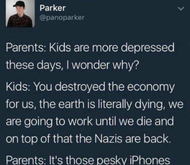Parker v @panoparkei Parents: Kids are more depressed these days, I wonder why? Kids: You destroyed the economy for us, the earth is literally dying, we are going to work until we die and on top of that the Nazis are back. Parents: It's those https://inspirational.ly