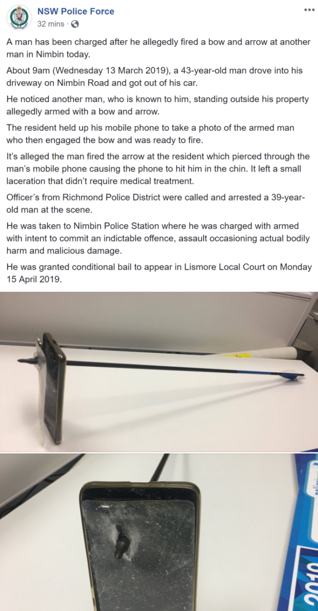 "NSW Police Force ""' 32 mins - Q A man has been charged after he allegedly fired a bow and arrow at another man in Nimbin today. About 9am (Wednesday 13 March 2019), a 43-year-old man drove into his driveway on Nimbin Road and got out of his car. He noticed another man, who is known to him. standing outside his property allegedly armed with a bow and arrow. The resident held up his mobile phone to take a photo of the armed man who then engaged the bow and was ready to fire. It's alleged the man fired the arrow at the resident which pierced through the man's mobile phone causing the phone to hit him in the chin. It left a small laceration that didn't require medical treatment. Officer's from Richmond Police District were called and arrested a 39-year- old man at the scene. He was taken to Nimbin Police Station where he was charged with armed with intent to commit an indictable offence, assault occasioning actual bodily harm and malicious damage. He was granted conditional bail to appear in Lismore Local Court on Monday 15 April 2019. https://inspirational.ly"