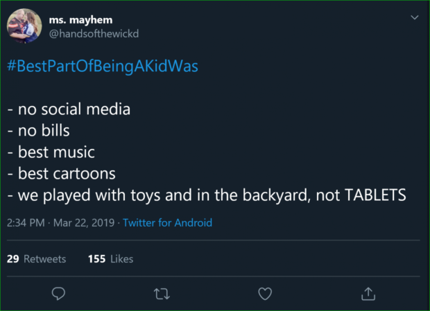 ® ms. mayhem é, @handsofthewickd #BestPa rtOfBeingAKidWas - no social media -nosz - best music - best cartoons - we played with toys and in the backyard, not TABLETS 2:34 PM ~ Mar 22, 2019 - Twitter for Android 29 Retweets 155 Likes Q a C? a https://inspirational.ly