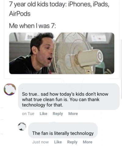 Technology is the worst. Remember when we used to play with fans instead?
