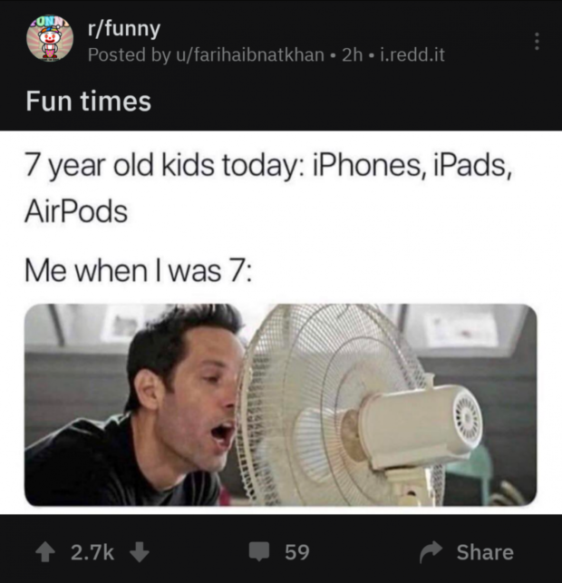 Q r/funny Fun times 7 year old kids today: iPhones, iPads, AirPods Me when I was 7: https://inspirational.ly