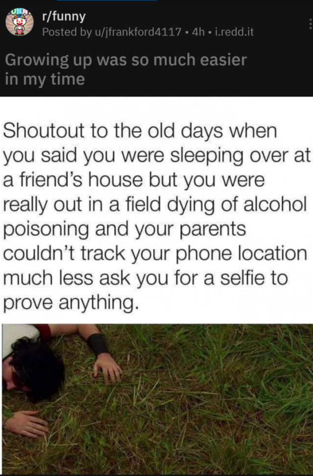 Shoutout to the old days when you said you were sleeping over at a friend's house but you were really out in a field dying of alcohol poisoning and your parents couldn't track your phone location much less ask you for a selfie to prove anything. https://inspirational.ly