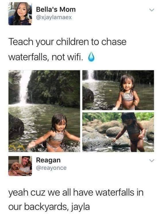 ' Bella's Mom @xjaylamaex Teach your Children to Chase waterfalls, not wifi. 0 . Reagan @reayonce yeah cuz we all have waterfalls in our backyards, jayla https://inspirational.ly