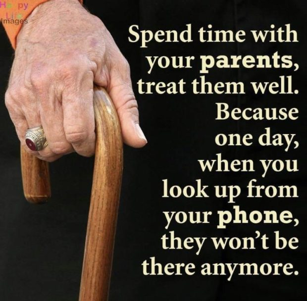 "Spend time with your parents, .. treat them well. Because one day, ~,l when you a""??? look up from f your phone, /. they won't be there anymore. https://inspirational.ly"