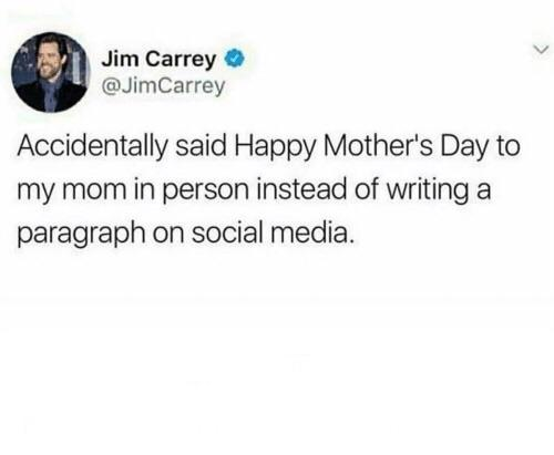 Jim Carrey O @JimCarrey Accidentally said Happy Mother's Day to my mom in person instead of writing a paragraph on social media. https://inspirational.ly