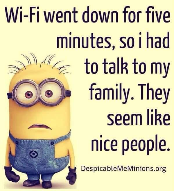 Wi-Fi went down for five [/minutes, so i had to talk to my family. They seem like nice people. DespicableMeMinions.org https://inspirational.ly