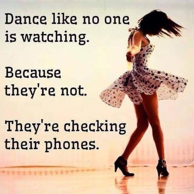 Dance like no one , is watching. ' Because thev're not. ~ They're checking their phones. --' o--- https://inspirational.ly