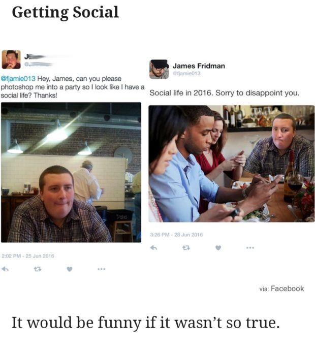 Getting Social '3' ~ _ _ ,. James Fridman .— @fjamieo13 Hey, James, can you please photoshop me into a party so I look like I have a _ , _ , . social life? Thanks! Socnal life In 2016. Sorry to disappomt you. vszacebook It would be funny if it wasn't so true. https://inspirational.ly