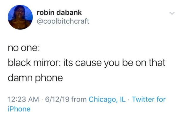 robin dabank @coolbitohcraft no one: black mirror: its cause you be on that damn phone 12:23 AM - 6/12/19 from Chicago, IL - Twitter https://inspirational.ly