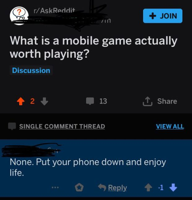 """/Aer1d""""r (er s 9' v What is a mobile game actually worth playing? Discussion f 2 4 13 ' Share SINGLE COMMENT THREAD VIEWALL 1' _ None. Put your phone down and enjoy life. ,&Qb{ -1 § https://inspirational.ly"""
