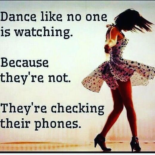 Dance like no one / is watching. Because they're not. They're checking their phones. https://inspirational.ly