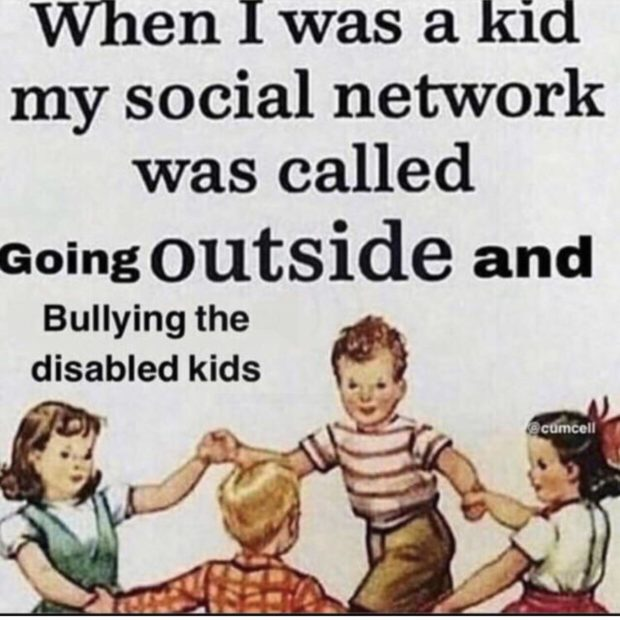 When I was a kid my social network was called Going outside and Bullying the disabled kids '3 https://inspirational.ly