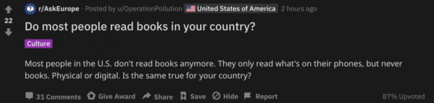 f 0 r/AskEurope - Posted by u/OperationPollution - United States of America 2 hours ago 22 * Do most people read books in your country? Most people in the US. don't read books anymore. They only read what's on their phones, but never books. Physical or digital. Is the same true for your country? . 31 Comments 0 Give Award » Share I: Save Q Hide I Report 87% Upvotecl https://inspirational.ly
