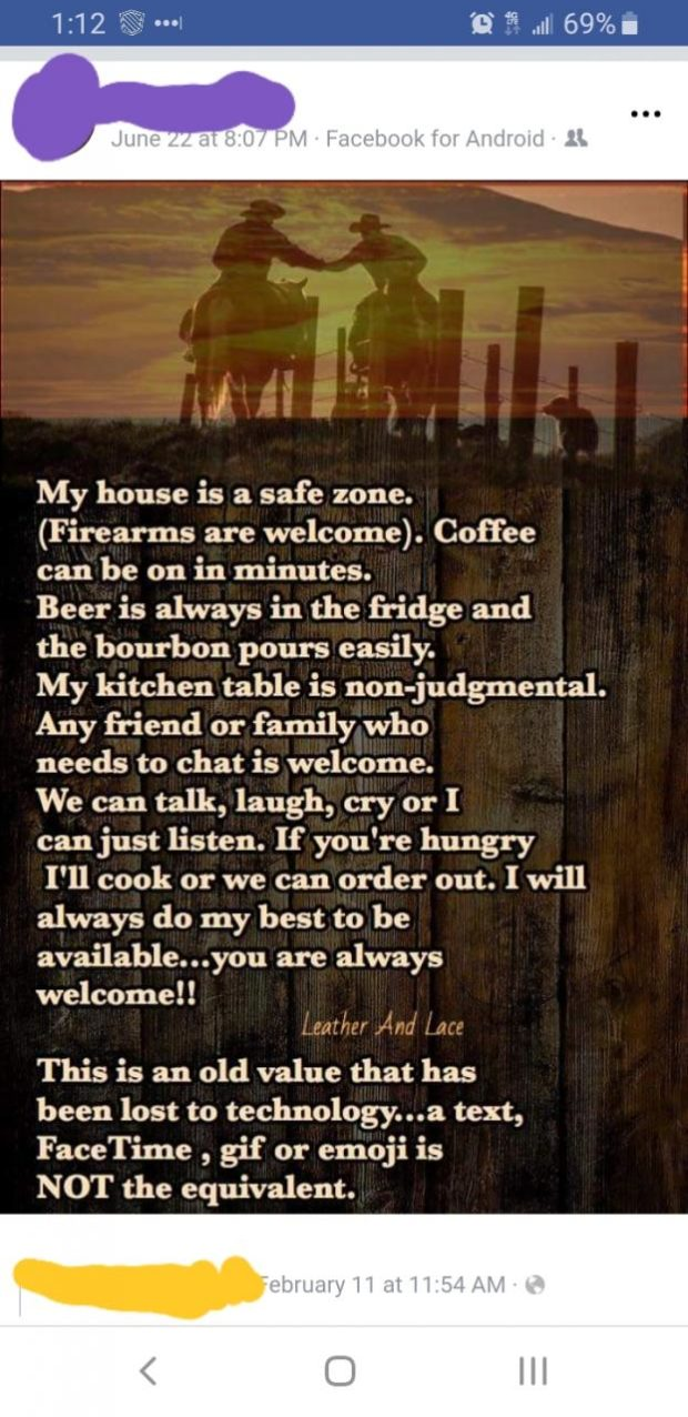 A», M ' < .7» 'r My house is a safe zone. (Firearms are welcome). Coffee can be on in minutes. Beer is always in the fridge and the bourbon pours easily. My kitchen table is non-judgmental. Any friend or family who needs to chat is welcome. We can talk, laugh, cry or I can just listen. If you're hungry I'll cook or we can order out. I will always do my best to be available...you are always welcome! ! A . . N., V')',' I; This is an old value that has been lost to technology...a text, FaceTime , gif or emoji is NOT the equivalent. https://inspirational.ly