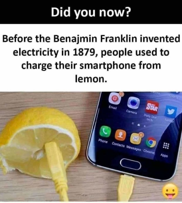 Before the Benajmin Franklin invented electricity in 1879, people used to charge their smartphone from lemon. https://inspirational.ly