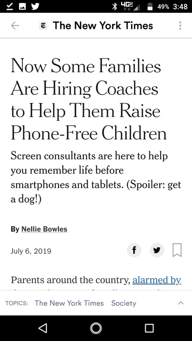 6 The New York Times Now Some Families Are Hiring Coaches to Help Them Raise Phone-Free Children Screen consultants are here to help you remember life before smartphones and tablets. (Spoiler: get a dog!) By Nellie Bowles July 6, 2019 f v m Parents around the country, alarmed by TOPICS: The New York Times Society <1 0 El https://inspirational.ly