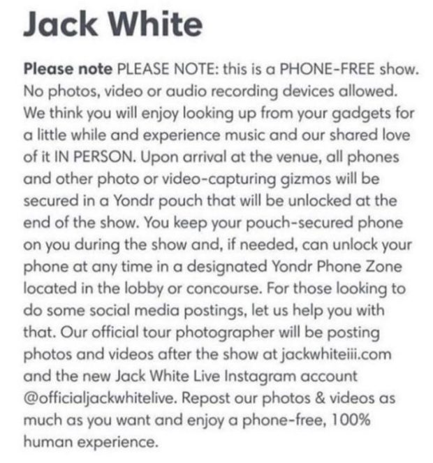 Jack White Please note PLEASE NOTE: this is a PHONE-FREE show. No photos. video or audio recording devices allowed. We think you will enjoy looking up from your gadgets for a little while and experience music and our shared love of it IN PERSON. Upon arrival at the venue. all phones and other photo or video-capturing gizmos will be secured in a Yondr pouch that will be unlocked at the end of the show. You keep your pouch-secured phone on you during the show and. if needed. can unlock your phone at any time in a designated Yondr Phone Zone located in the lobby or concourse. For those looking to do some social media postings. let us help you with that. Our official tour photographer will be posting photos and videos after the show at jackwhiteiii.com and the new Jack White Live Instagram account @officialjackwhitelive. Repost our photos & videos as much as you want and enjoy a phone-free, 100% human experience. https://inspirational.ly