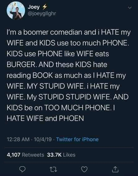 Joey é . (fiijoeygllghr I'm a boomer comedian and i HATE my WIFE and KIDS use too much PHONE. KIDS use PHONE like WIFE eats BURGER. AND these KIDS hate reading BOOK as much as I HATE my WIFE. MY STUPID WIFE. i HATE my WIFE. My STUPID STUPID WIFE. AND KIDS be on TOO MUCH PHONE. I HATE WIFE and PHOEN 12:28 AM . 10/11/19 - Twitter for iPhone 4,107 Retweets 33.7K Likes 0 L1 C? [L https://inspirational.ly
