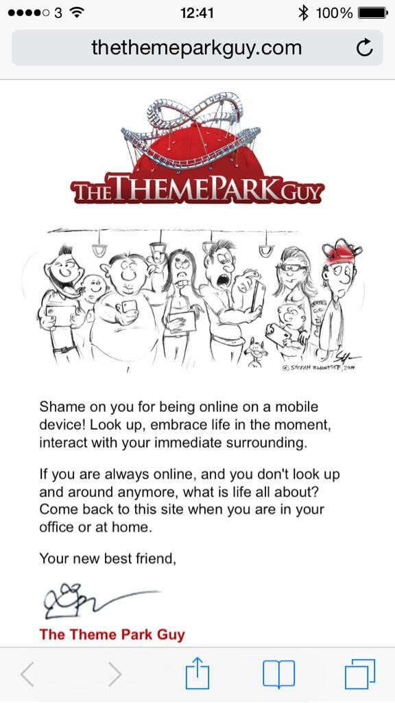 """00000 3 """"3 12:41 >3 100% - thethemeparkguy.com C ' 1' , """"—'d i-THFMFPARKG Shame on you for being online on a mobile device! Look up, embrace life in the moment, interact with your immediate surrounding. If you are always online, and you don't look up and around anymore, what is life all about? Come back to this site when you are in your office or at home. Your new best friend. W The Theme Park Guy LTJUJD1 https://inspirational.ly"""