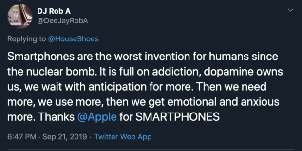 DJ Rob A ' @DeeJayRobA Replying to @HouseShoes Smartphones are the worst invention for humans since the nuclear bomb. It is full on addiction, dopamine owns us, we wait with anticipation for more. Then we need more, we use more, then we get emotional and anxious more. Thanks @Apple for SMARTPHONES 6:47 PM - Sep 21, 2019 - Twitter https://inspirational.ly