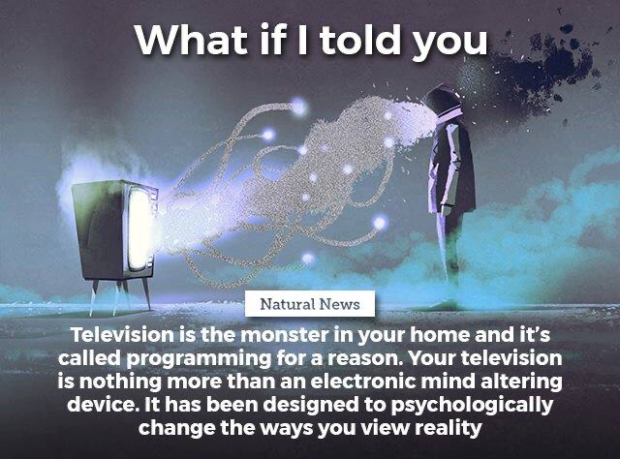 """What if I told you ., """"fa-5., .QL. f '- a a ~-, »- Television is the monster in your home and it's called programming for a reason. Your television is nothing more than an electronic mind altering device. It has been designed to psychologically change the ways you https://inspirational.ly"""