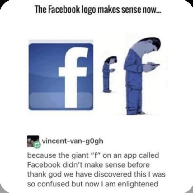 """V The Faeebook logo makes sense now. fl' Evincent-van-gOgh because the giant """"f"""" on an app called Facebook didn't make sense before thank god we have discovered this I was L so confused but now I https://inspirational.ly"""
