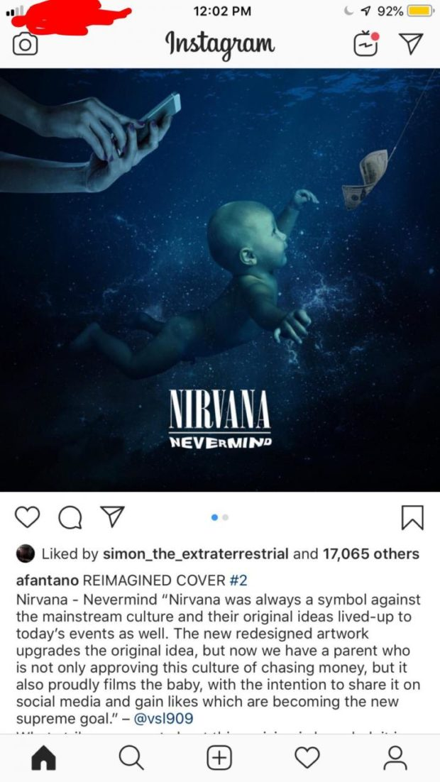 """12102 PM 4 92% - 63V N [Iii/ANA """"EVERMIND (90? W . Liked by simon_the_extraterrestrial and 17,065 others afantano REIMAGINED COVER #2 Nirvana - Nevermind """"Nirvana was always a symbol against the mainstream culture and their original ideas lived-up to today's events as well. The new redesigned artwork upgrades the original idea, but now we have a parent who is not only approving this culture of chasing money, but it also proudly films the baby, with the intention to share it on social media and gain likes which are becoming the new supreme goal."""" — @vsl909 n o I """"o a https://inspirational.ly"""