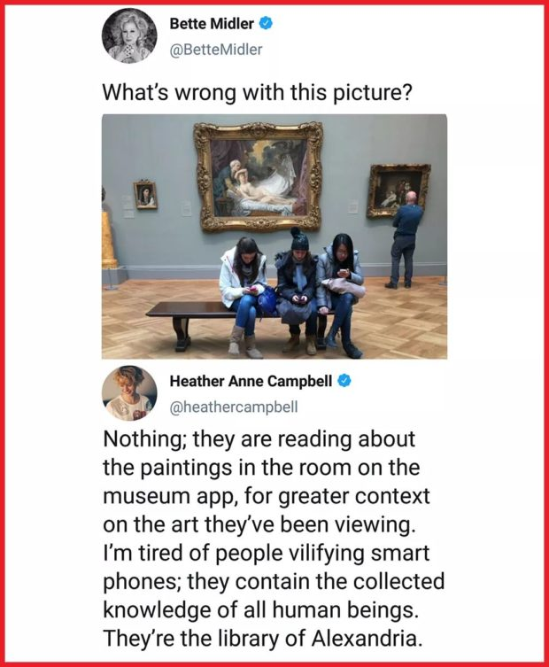 _ Bette Midler 0 319' @BetteMidler What's wrong with this picture? Heather Anne Campbell 0 @heathercampbell Nothing; they are reading about the paintings in the room on the museum app, for greater context on the art they've been viewing. I'm tired of people vilifying smart phones; they contain the collected knowledge of all human beings. They're the library of Alexandria. https://inspirational.ly