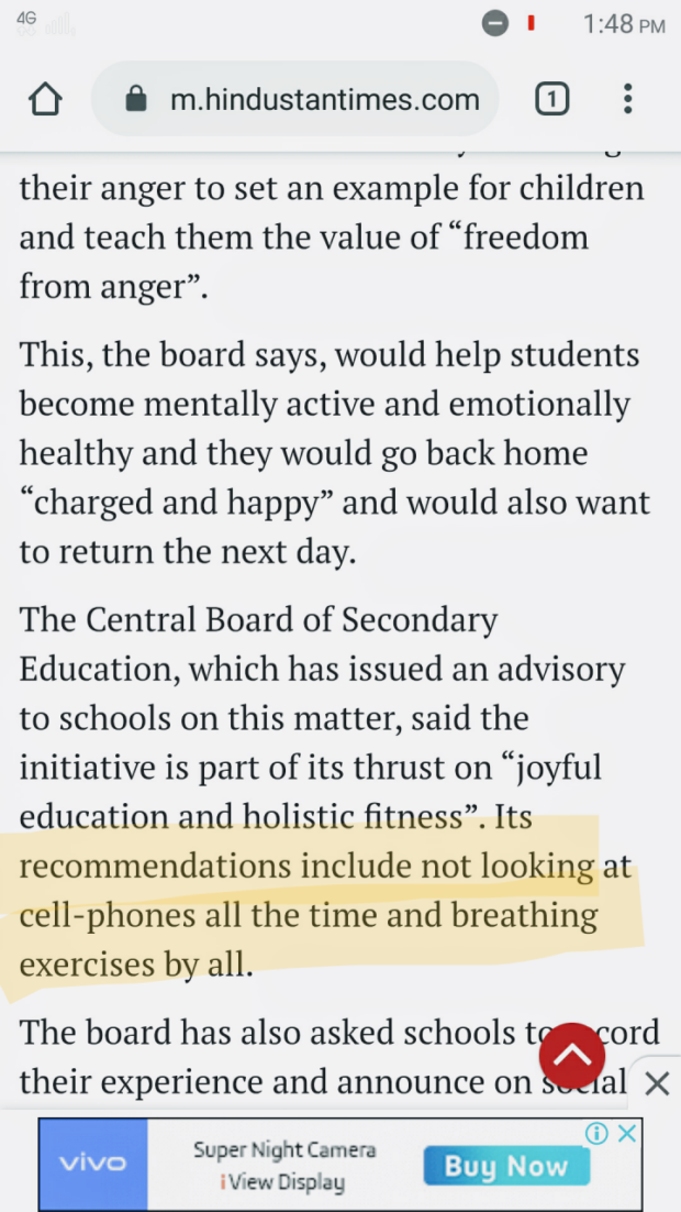 """as Q I 1:48 PM 0 fl m.hindustantimes.com E] V U their anger to set an example for children and teach them the value of """"freedom from anger"""". This, the board says, would help students become mentally active and emotionally healthy and they would go back home """"charged and happy"""" and would also want to return the next day. The Central Board of Secondary Education, which has issued an advisory to schools on this matter, said the initiative is part of its thrust on """"joyful education and holistic fitness"""". Its recommendations include not looking at cell-phones all the time and breathing exercises by all. The board has also asked schools thrd their experience and announce on al X ®X vivo SUper. Night Camera m https://inspirational.ly"""