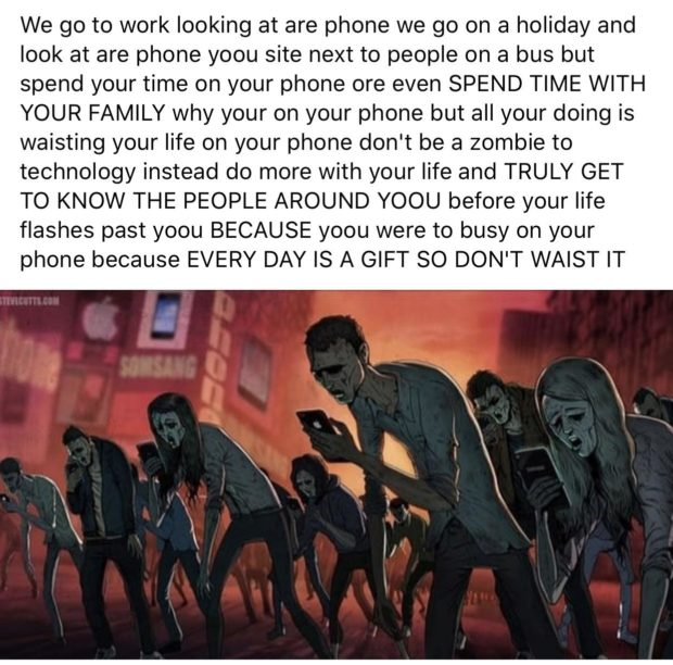 We go to work looking at are phone we go on a holiday and look at are phone yoou site next to people on a bus but spend your time on your phone ore even SPEND TIME WITH YOUR FAMILY why your on your phone but all your doing is waisting your life on your phone don't be a zombie to technology instead do more with your life and TRULY GET TO KNOW THE PEOPLE AROUND YOOU before your life flashes past yoou BECAUSE yoou were to busy on your phone because EVERY DAY IS A GIFT SO DON'T https://inspirational.ly