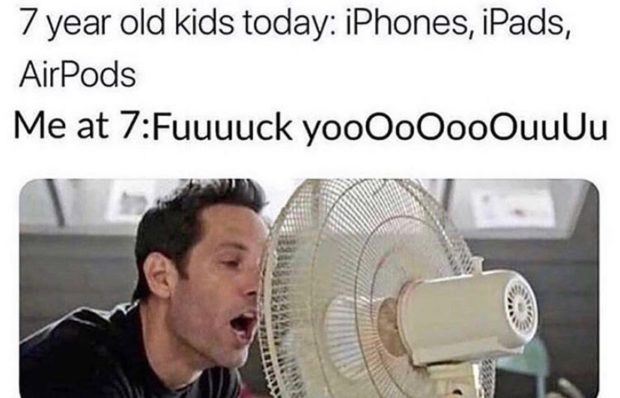 7 year old kids today: iPhones, iPads, AirPods Me at 7:Fuuuuck yooOoOooOuuUu https://inspirational.ly