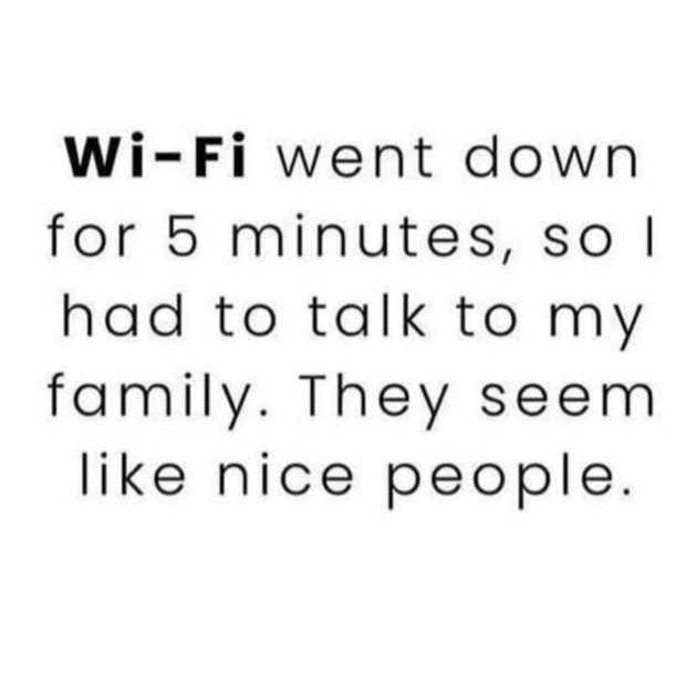 Wi-Fi went down for 5 minutes, sol had to talk to my family. They seem like nice people. https://inspirational.ly