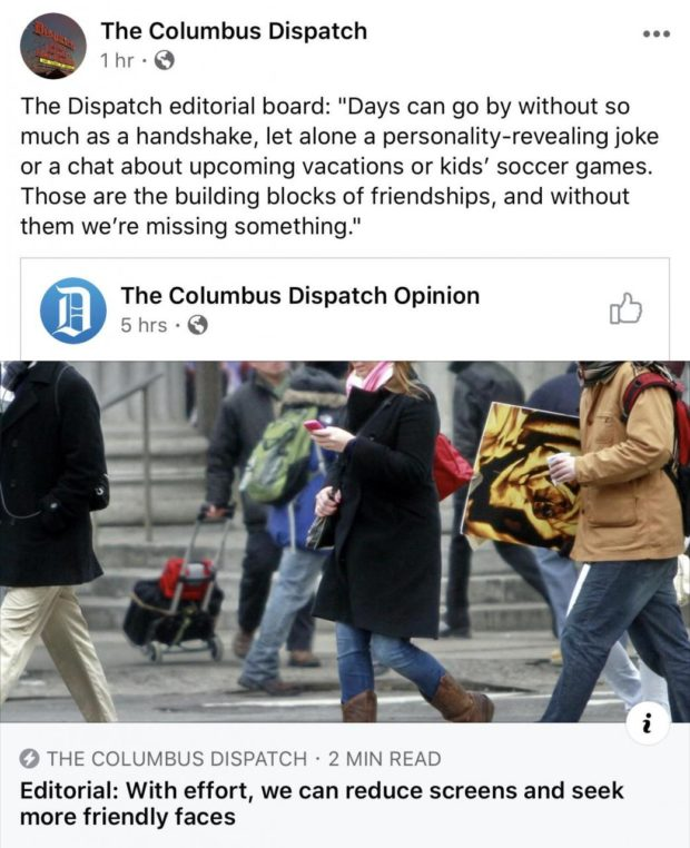 """The Columbus Dispatch 1 hr - 3 The Dispatch editorial board: """"Days can go by without so much as a handshake, let alone a personality—revealing joke or a chat about upcoming vacations or kids' soccer games. Those are the building blocks of friendships, and without them we're missing something."""" The Columbus Dispatch Opinion [[5 5 hrs - G 0 THE COLUMBUS DISPATCH ° 2 MIN READ Editorial: With effort, we can reduce screens and seek more https://inspirational.ly"""