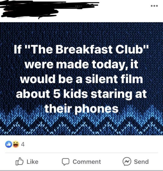 """If """"The Breakfast Club"""" were made today, it would be a silent film about 5 kids staring at their phones I 4 I  ' I  ' I 'o\ . NI 'l/ '/\ 'I/ 'J\ . J'l J / I I I ' . I [35 Like C) Comment (/9 Send https://inspirational.ly"""