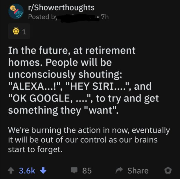 """Q4"""" r/Showerthoughts ifi's Postedb ' ' o7h $1 In the future, at retirement homes. People will be unconsciously shouting: """"ALEXA... l"""", """"HEY SIRI... 'a',nd """"OK GOOGLE, ...."""", to try and get something they """"want"""". We're burning the action in now, eventually it will be out of our control as our brains start to forget. 3.6k G 85 Share https://inspirational.ly"""
