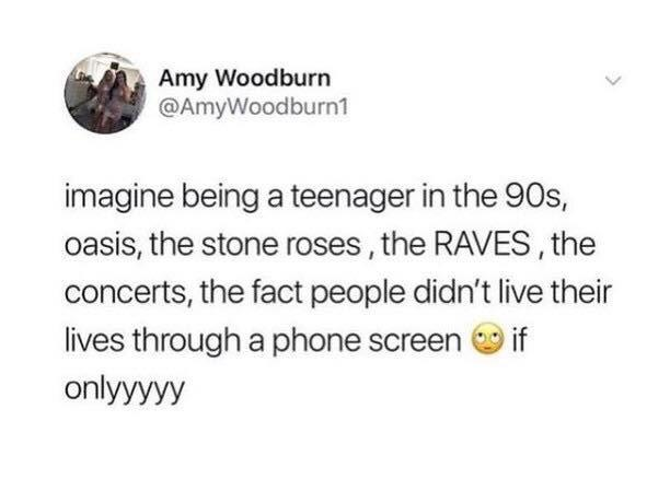 K Amy Woodburn @AmyWood burn'i imagine being a teenager in the 903, oasis, the stone roses , the RAVES , the concerts, the fact people didn't live their lives through a phone screen Q https://inspirational.ly