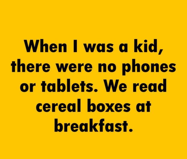 When I was: a kid, there were no phone: or tablets. We read cereal ate»: at breakfast. https://inspirational.ly