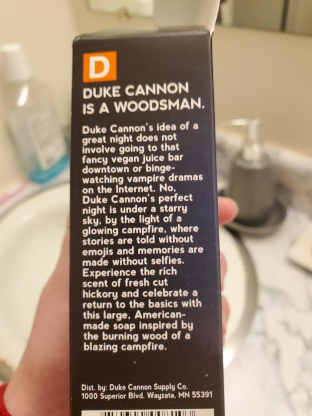 DUKE CANNON is A WOODSMAN. Duke Cannon's idea oi a great night does not involve going to that fancy vegan juice bar downtown or binge- watching vampire dramas on the Internet. No. Duke Cannon's perfect night is under o storrg sky. by the light of o glowing campfire. where stories are told without emojis and memories are made without selfies. Experience the rich scent of fresh cut hickory and celebrate o return to the basics with this large. American- made soap inspired bg the burning wood of a blazing campfire. Dist. by: Duke Cannon Supply Co. 1000 Superior Blvd. Wagzata. MN 55391 IIIII | IIII ll IHIIIIIM https://inspirational.ly