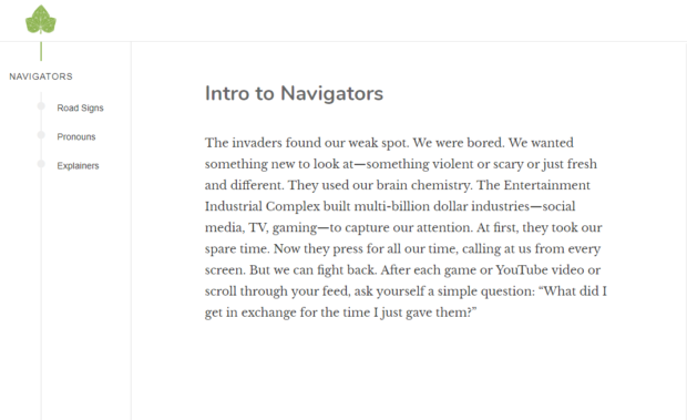 """1* NAVIGATORS Road Signs PfOflOUflS Explainers Intro to Navigators The invaders found our weak spot. We were bored. We wanted something new to look at—something violent or scary or just fresh and different. They used our brain chemistry. The Entertainment Industrial Complex built multi-billion dollar industries—social media, TV, gaming—to capture our attention. At first, they took our spare time. Now they press for all our time, calling at us from every screen. But we can fight back. After each game or YouTube video or scroll through your feed, ask yourself a simple question: """"What did I get in exchange for the time I just gave them?"""" https://inspirational.ly"""