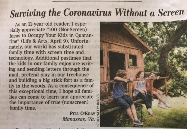 "Surviving the Coronavirus Without a Screen As an 11- -year- -old reader, I espe- :i . fig cially appreciate ""100 (NonScreen) '- '- ' "" ' Ideas to Occupy Your Kids in Quaran- tine"" (Life 8: Arts, April 9). Unfortu— nately, our world has substituted family time with screen time and technology. Additional pastimes that the kids in our family enjoy are writ- ing and sending letters through the mail, pretend play in our treehouse and building a big stick fort as a fam- ily in the woods. As a consequence of this exceptional time, I hope all fami- lies can come to learn and appreciate the importance of true (nonscreen) family time. PITA O'KRAY Manassas, Va. W. Lu 0 E- LIJ. k9  M U 0 [- 1' https://inspirational.ly"