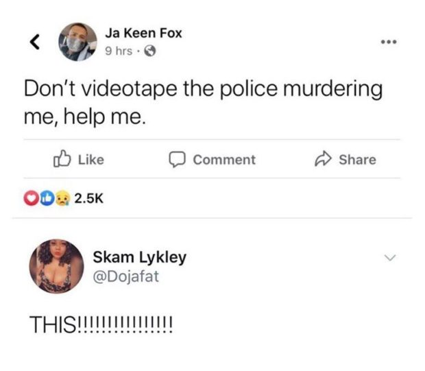 < Ja Keen Fox _ 9 hrs - 6 Don't videotape the police murdering me, help me. [(2) Like C) Comment A) Share Skam Lykley @Dojafat THIS!!!!!!!!!!!!!!!! https://inspirational.ly