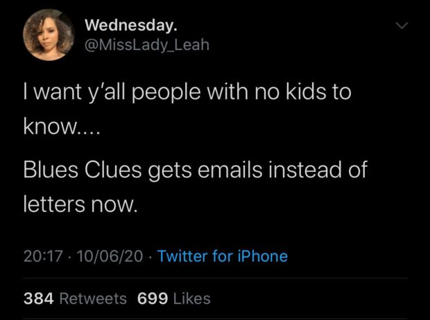 it Wednesday. ' @MissLady_Leah lwant y'all people with no kids to know... Blues Clues gets emails instead of letters now. 20:17 - 10/06/20 - Twitter for iPhone 384 Retweets 699 Likes https://inspirational.ly